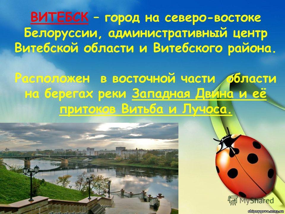 ВИТЕБСК – город на северо-востоке Белоруссии, административный центр Витебской области и Витебского района. Расположен в восточной части области на берегах реки Западная Двина и её притоков Витьба и Лучоса.