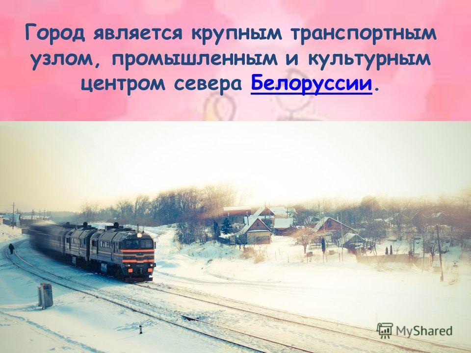 Город является крупным транспортным узлом, промышленным и культурным центром севера Белоруссии.Белоруссии