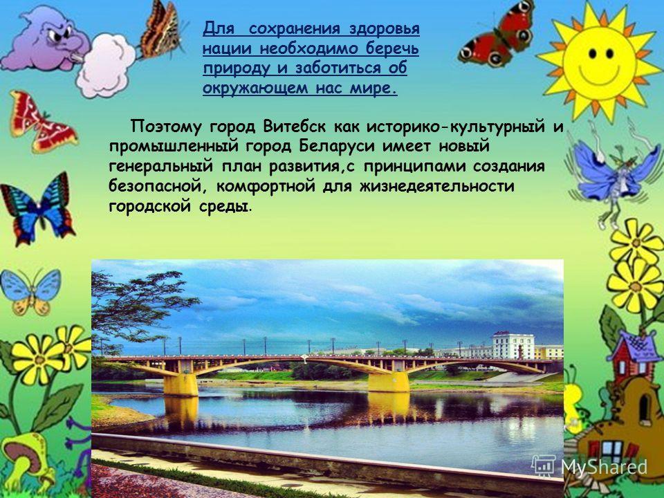 Поэтому город Витебск как историко-культурный и промышленный город Беларуси имеет новый генеральный план развития,с принципами создания безопасной, комфортной для жизнедеятельности городской среды. Для сохранения здоровья нации необходимо беречь прир