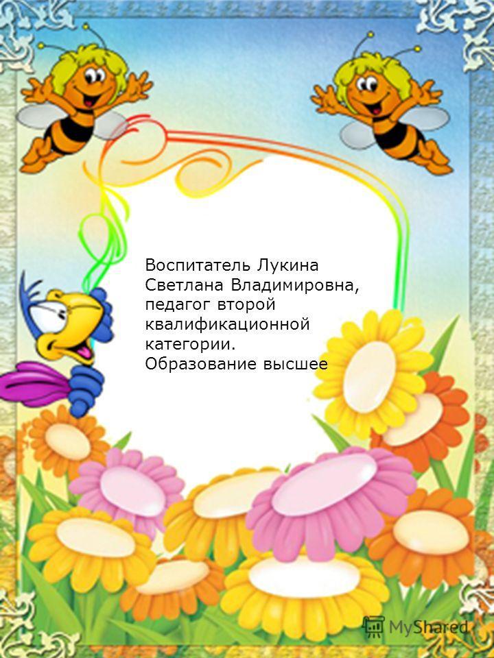 Воспитатель Лукина Светлана Владимировна, педагог второй квалификационной категории. Образование высшее