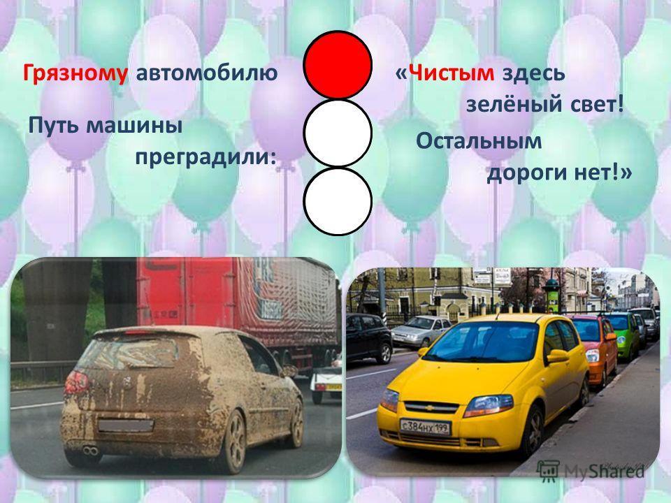 Грязному автомобилю Путь машины преградили: «Чистым здесь зелёный свет! Остальным дороги нет!»