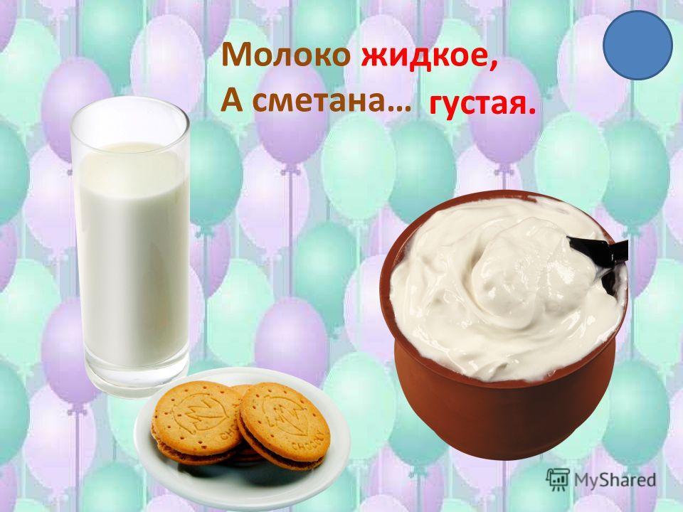 Молоко жидкое, А сметана… густая.