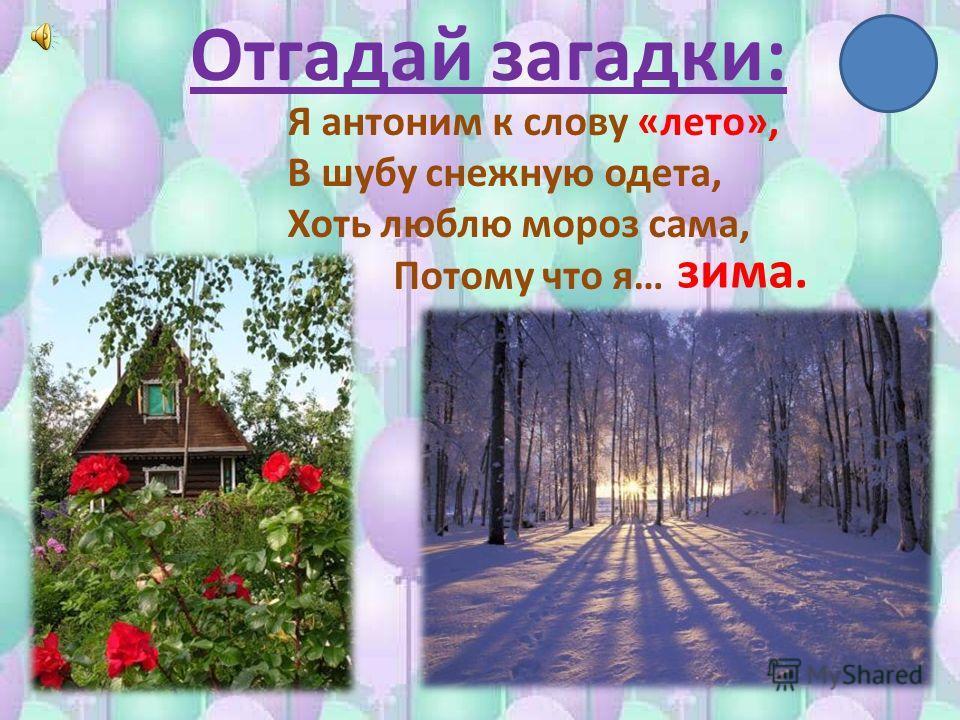 Отгадай загадки: Я антоним к слову «лето», В шубу снежную одета, Хоть люблю мороз сама, Потому что я… зима.
