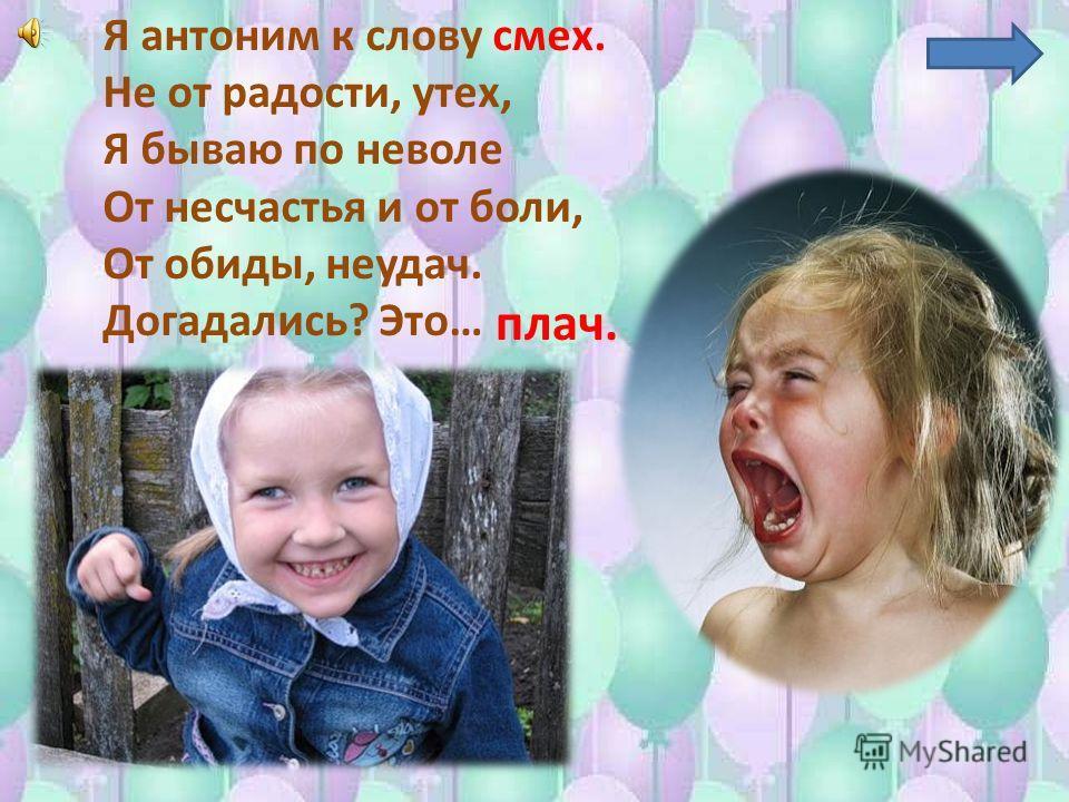Я антоним к слову смех. Не от радости, утех, Я бываю по неволе От несчастья и от боли, От обиды, неудач. Догадались? Это… плач.