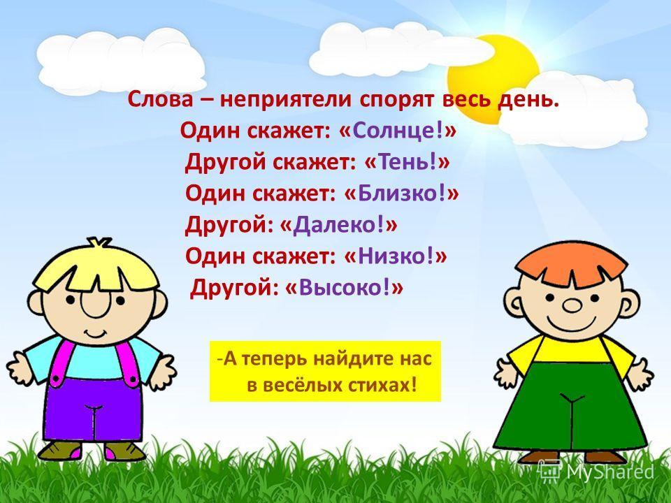 Слова – неприятели спорят весь день. Один скажет: «Солнце!» Другой скажет: «Тень!» Один скажет: «Близко!» Другой: «Далеко!» Один скажет: «Низко!» Другой: «Высоко!» -А теперь найдите нас в весёлых стихах!