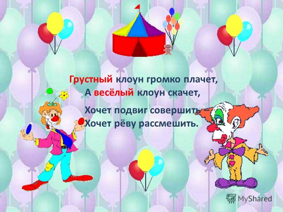 Грустный клоун громко плачет, А весёлый клоун скачет, Хочет подвиг совершить – Хочет рёву рассмешить.