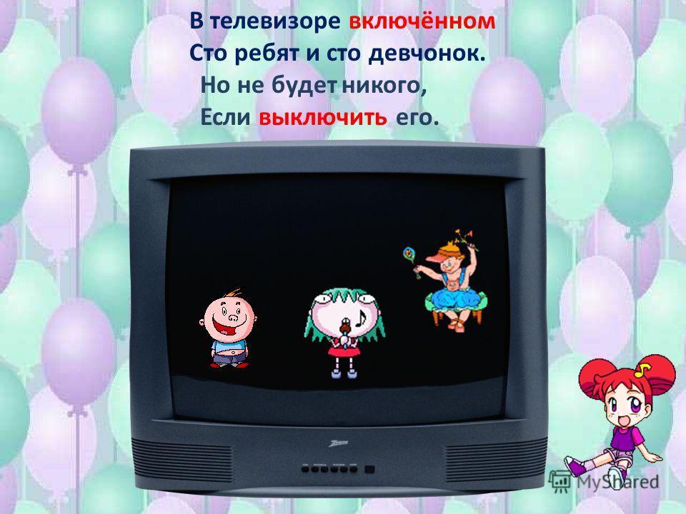 В телевизоре включённом Сто ребят и сто девчонок. Но не будет никого, Если выключить его.