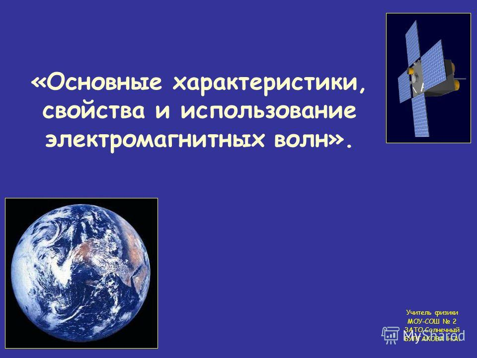 «Основные характеристики, свойства и использование электромагнитных волн». Учитель физики МОУ-СОШ 2 ЗАТО Солнечный БУЛГАКОВА Н.А.