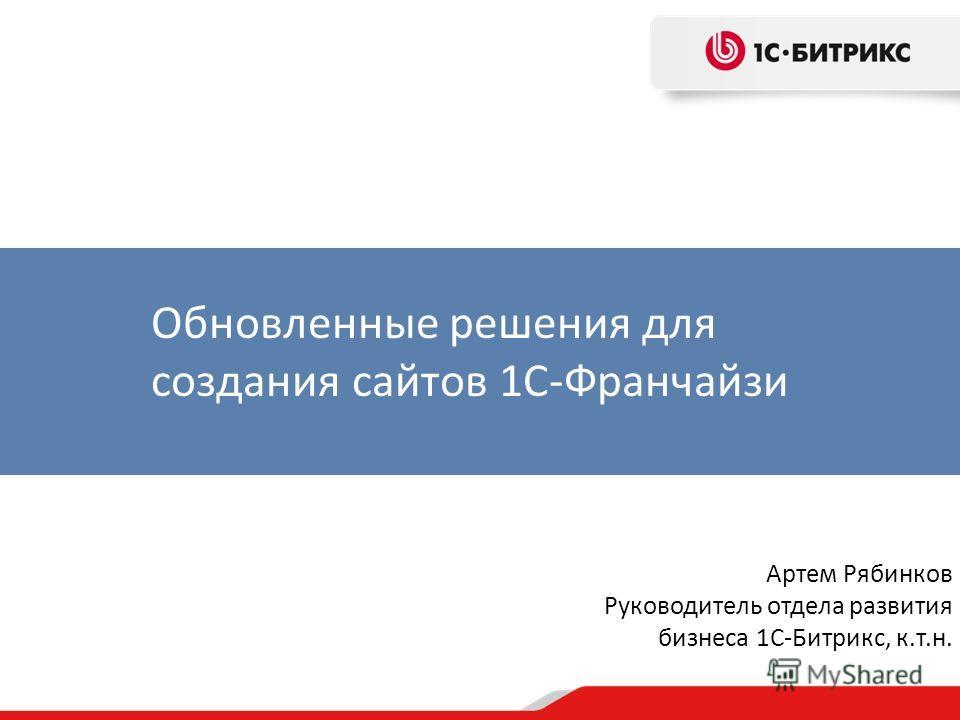Артем Рябинков Руководитель отдела развития бизнеса 1С-Битрикс, к.т.н. Обновленные решения для создания сайтов 1С-Франчайзи