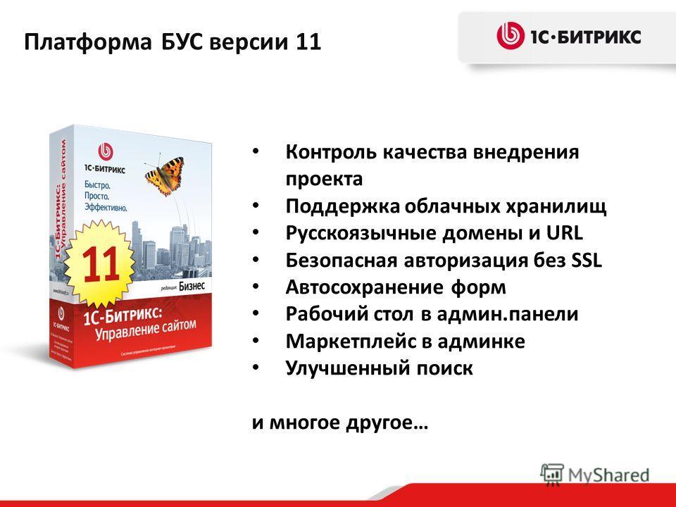 Контроль качества внедрения проекта Поддержка облачных хранилищ Русскоязычные домены и URL Безопасная авторизация без SSL Автосохранение форм Рабочий стол в админ.панели Маркетплейс в админке Улучшенный поиск и многое другое… Платформа БУС версии 11