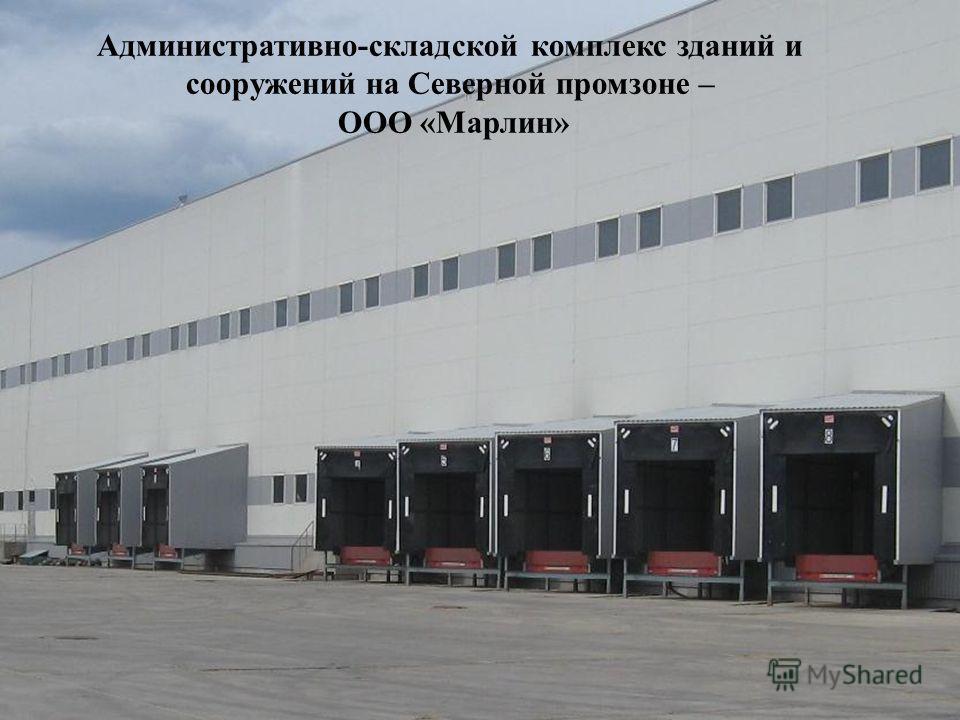 Административно-складской комплекс зданий и сооружений на Северной промзоне – ООО «Марлин»