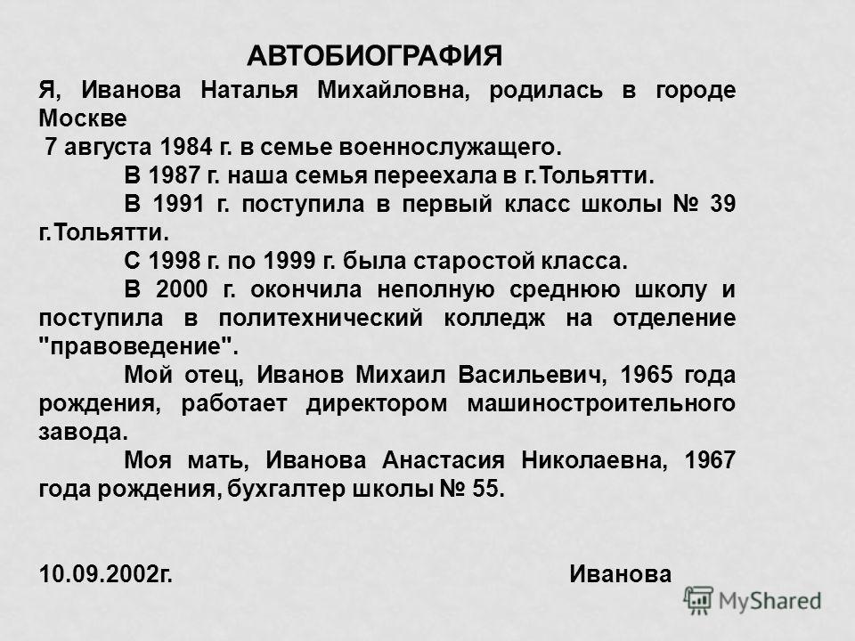 АВТОБИОГРАФИЯ Я, Иванова Наталья Михайловна, родилась в городе Москве 7 августа 1984 г. в семье военнослужащего. В 1987 г. наша семья переехала в г.Тольятти. В 1991 г. поступила в первый класс школы 39 г.Тольятти. С 1998 г. по 1999 г. была старостой