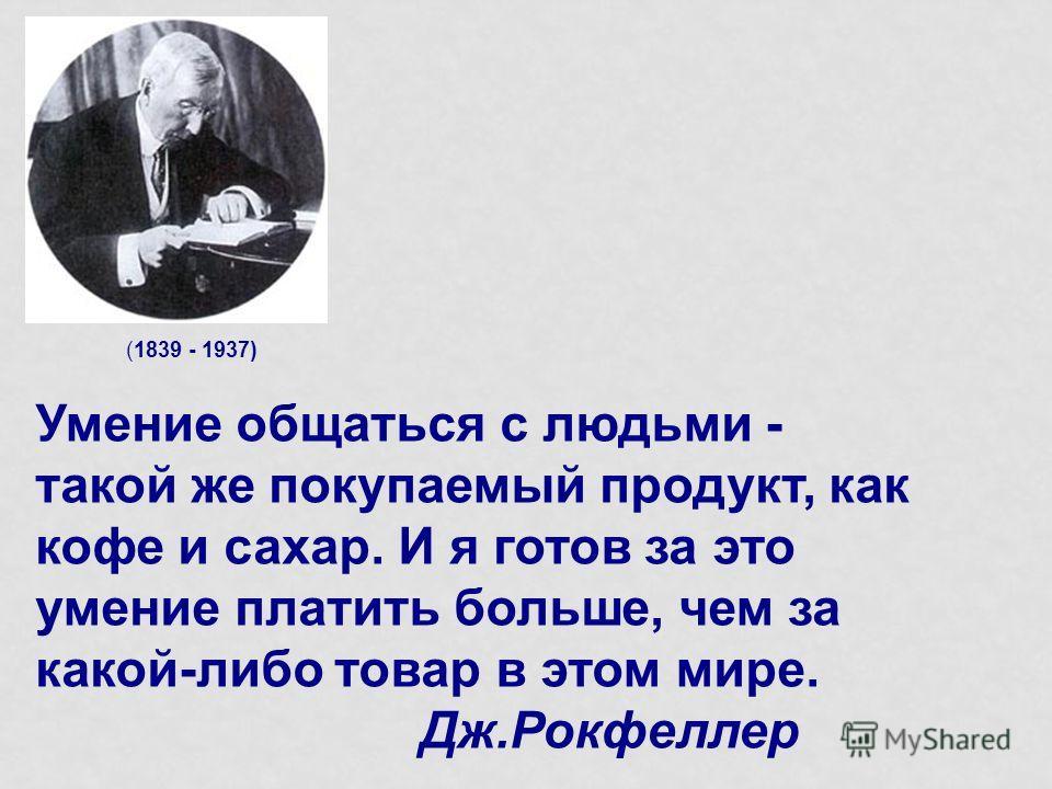 (1839 - 1937) Умение общаться с людьми - такой же покупаемый продукт, как кофе и сахар. И я готов за это умение платить больше, чем за какой-либо товар в этом мире. Дж.Рокфеллер