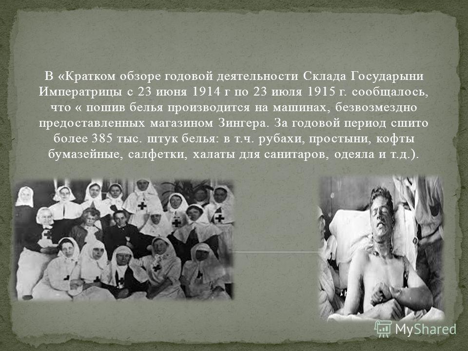 В «Кратком обзоре годовой деятельности Склада Государыни Императрицы с 23 июня 1914 г по 23 июля 1915 г. сообщалось, что « пошив белья производится на машинах, безвозмездно предоставленных магазином Зингера. За годовой период сшито более 385 тыс. шту