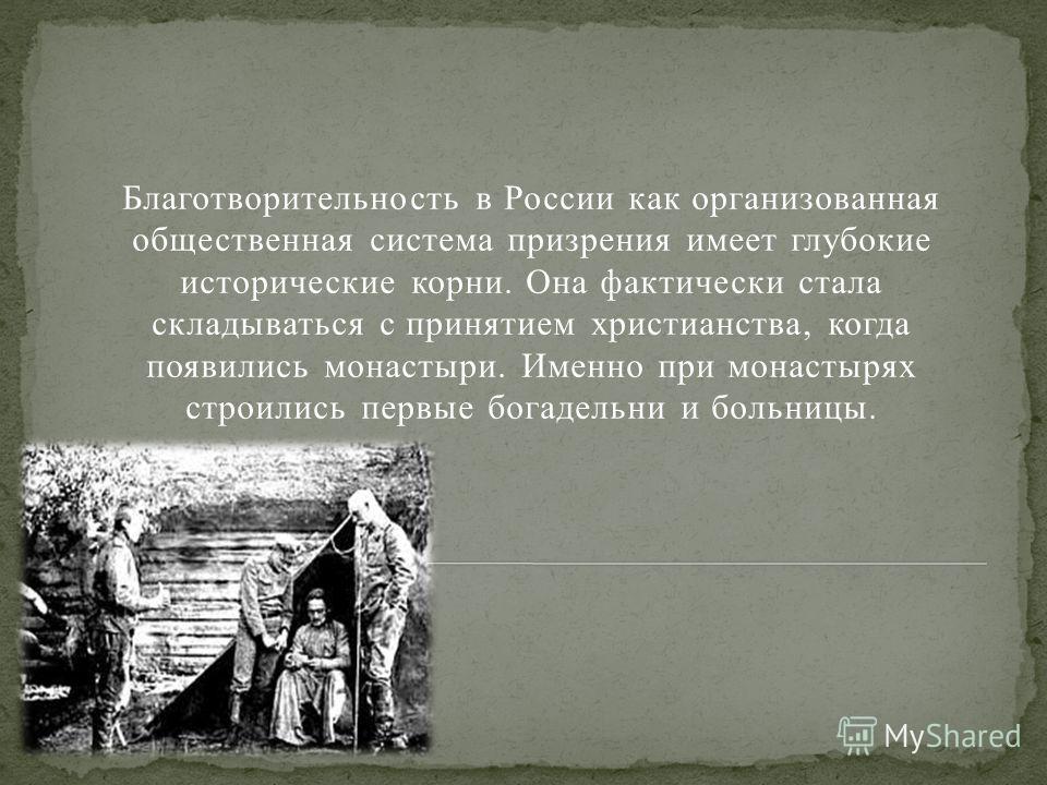 Благотворительность в России как организованная общественная система призрения имеет глубокие исторические корни. Она фактически стала складываться с принятием христианства, когда появились монастыри. Именно при монастырях строились первые богадельни