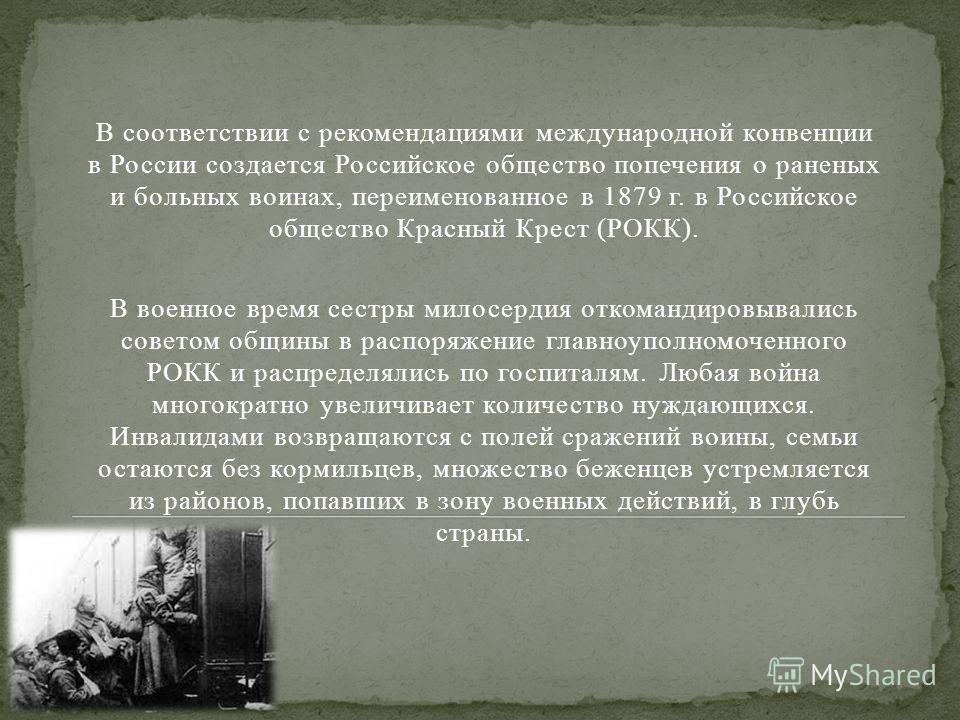 В соответствии с рекомендациями международной конвенции в России создается Российское общество попечения о раненых и больных воинах, переименованное в 1879 г. в Российское общество Красный Крест (РОКК). В военное время сестры милосердия откомандировы