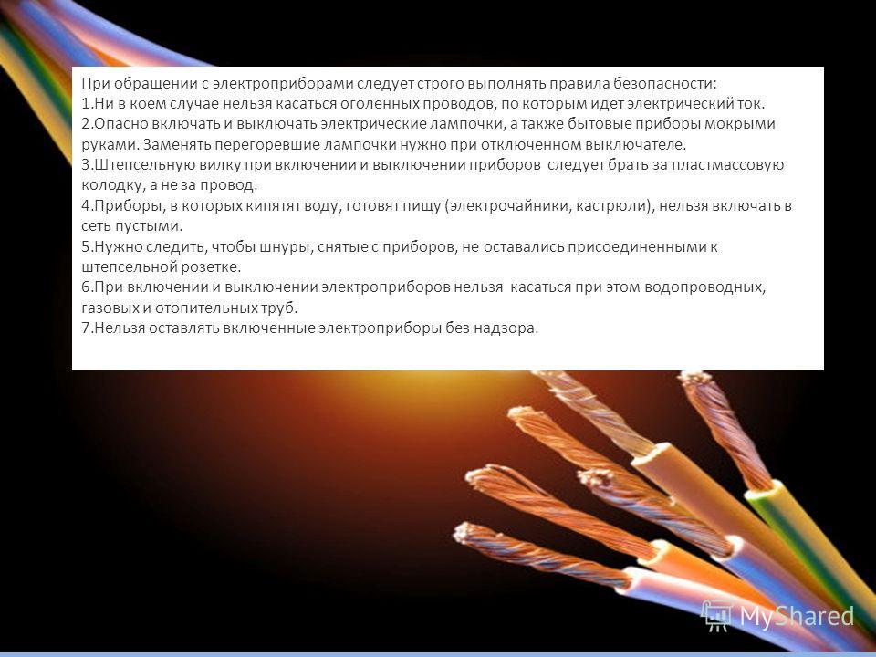 При обращении с электроприборами следует строго выполнять правила безопасности: 1.Ни в коем случае нельзя касаться оголенных проводов, по которым идет электрический ток. 2.Опасно включать и выключать электрические лампочки, а также бытовые приборы мо