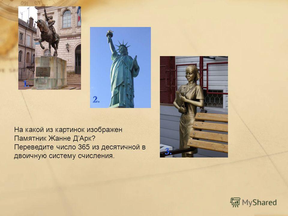 На какой из картинок изображен Памятник Жанне ДАрк? Переведите число 365 из десятичной в двоичную систему счисления.