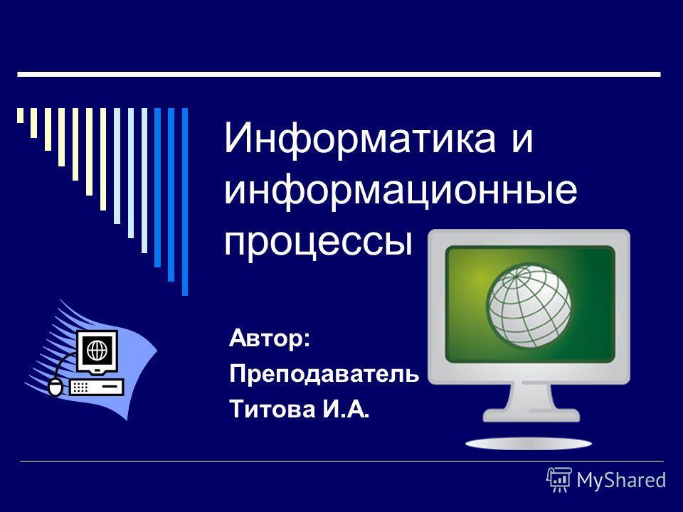 Информатика и информационные процессы Автор: Преподаватель Титова И.А.