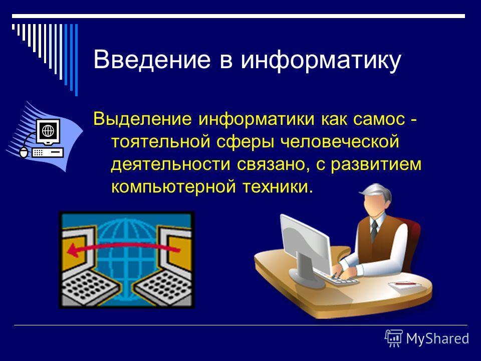 Введение в информатику Выделение информатики как самос - тоятельной сферы человеческой деятельности связано, с развитием компьютерной техники.