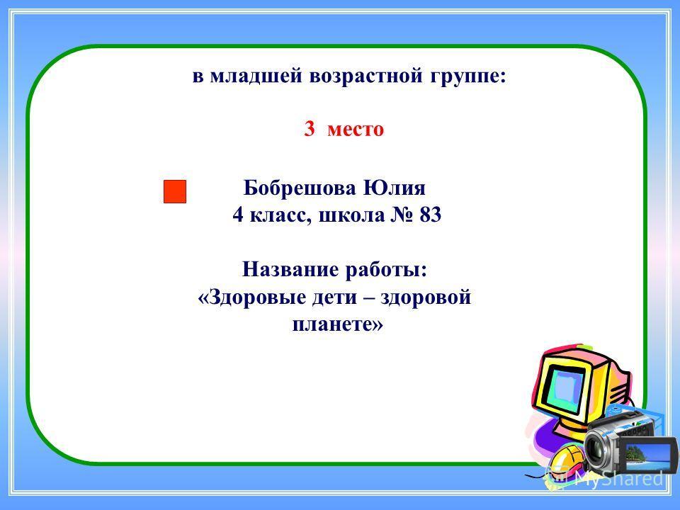 Бобрешова Юлия 4 класс, школа 83 Название работы: «Здоровые дети – здоровой планете» в младшей возрастной группе: 3 место