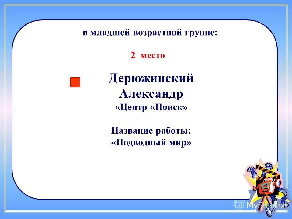 Дерюжинский Александр «Центр «Поиск» Название работы: «Подводный мир» в младшей возрастной группе: 2 место