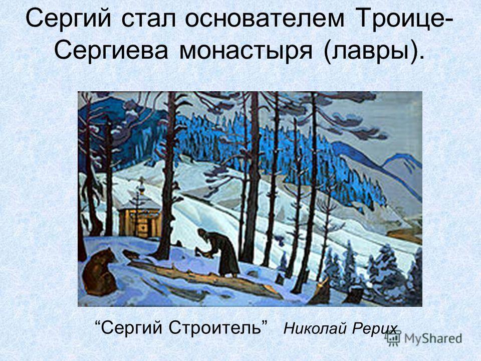 Сергий стал основателем Троице- Сергиева монастыря (лавры). Сергий Строитель Николай Рерих