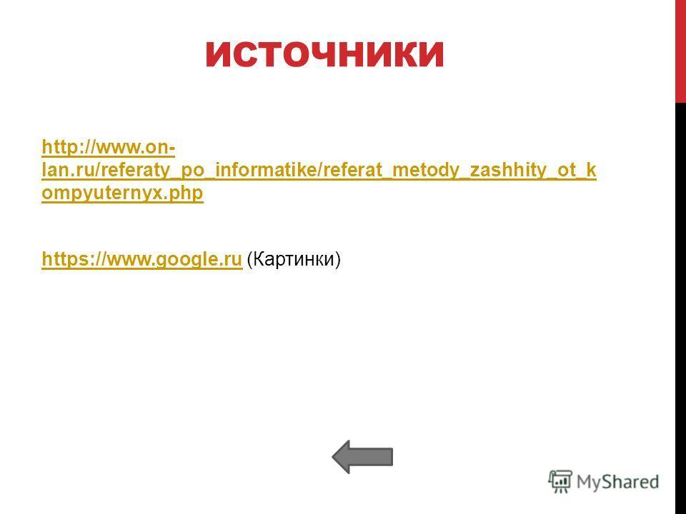 ИСТОЧНИКИ http://www.on- lan.ru/referaty_po_informatike/referat_metody_zashhity_ot_k ompyuternyx.php https://www.google.ruhttps://www.google.ru (Картинки)