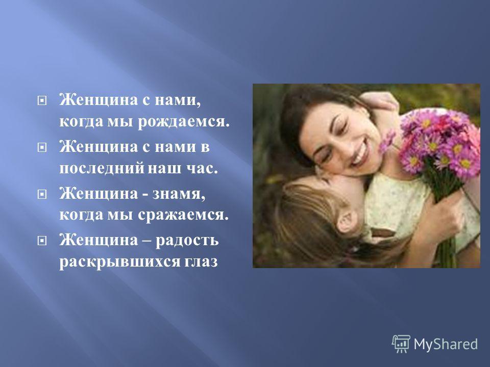 Женщина с нами, когда мы рождаемся. Женщина с нами в последний наш час. Женщина - знамя, когда мы сражаемся. Женщина – радость раскрывшихся глаз