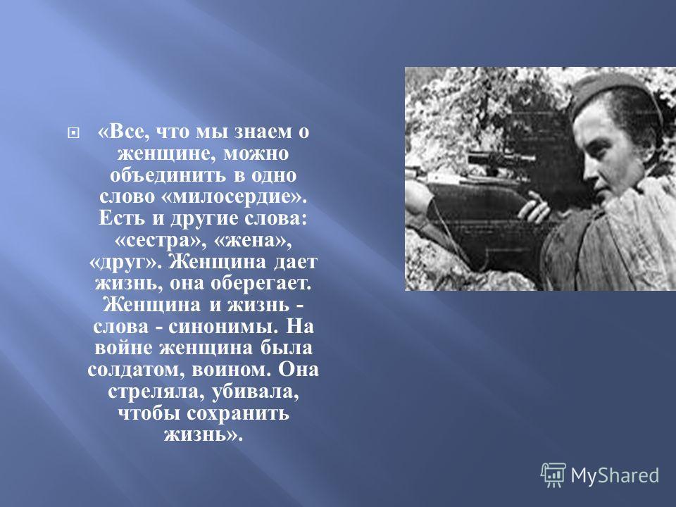 « Все, что мы знаем о женщине, можно объединить в одно слово « милосердие ». Есть и другие слова : « сестра », « жена », « друг ». Женщина дает жизнь, она оберегает. Женщина и жизнь - слова - синонимы. На войне женщина была солдатом, воином. Она стре