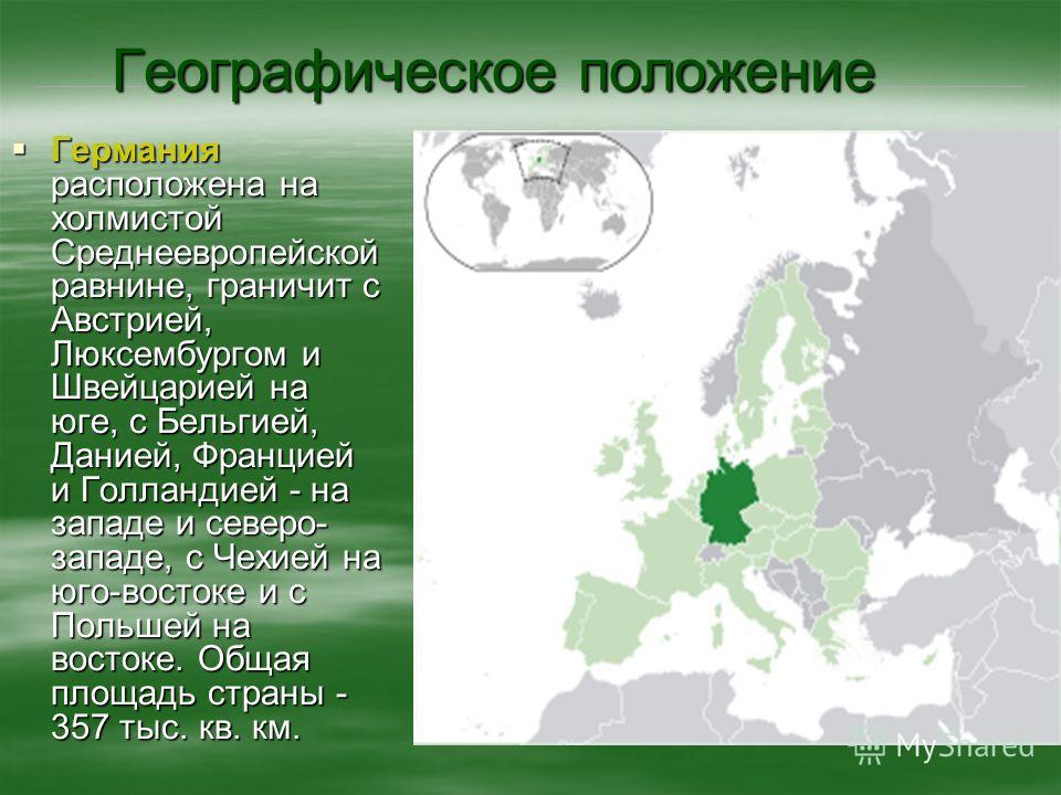 Географическое положение Германия расположена на холмистой Среднеевропейской равнине, граничит с Австрией, Люксембургом и Швейцарией на юге, с Бельгией, Данией, Францией и Голландией - на западе и северо- западе, с Чехией на юго-востоке и с Польшей н