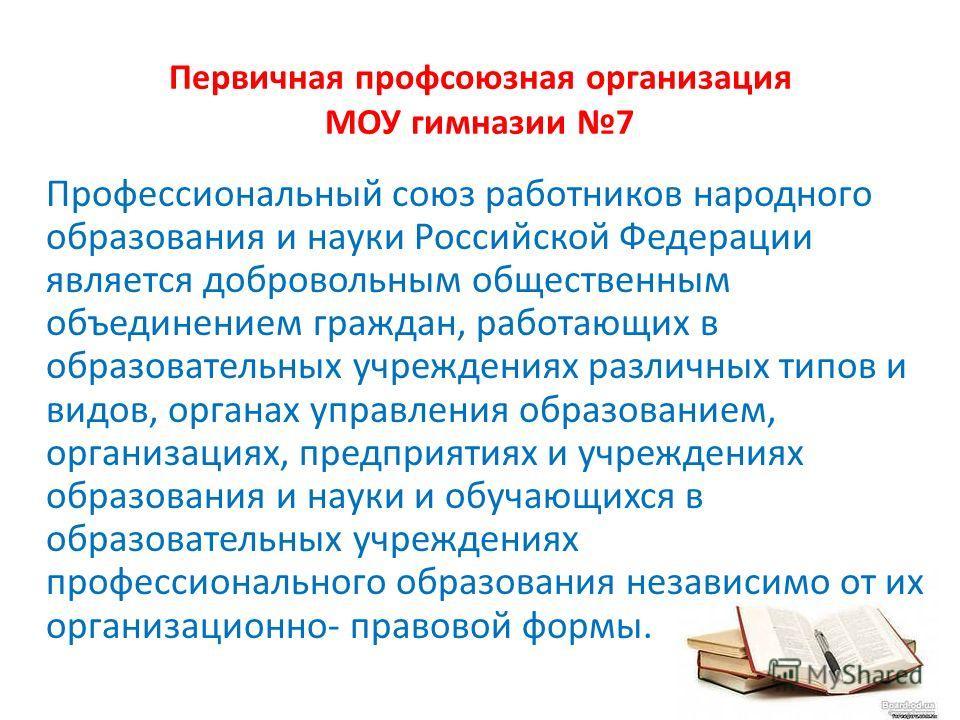Первичная профсоюзная организация МОУ гимназии 7 Профессиональный союз работников народного образования и науки Российской Федерации является добровольным общественным объединением граждан, работающих в образовательных учреждениях различных типов и в