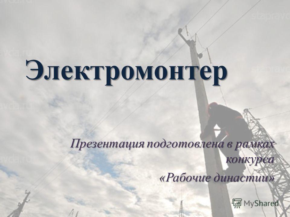 Электромонтер Презентация подготовлена в рамках конкурса «Рабочие династии»