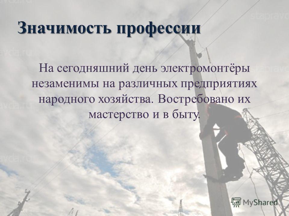 Значимость профессии На сегодняшний день электромонтёры незаменимы на различных предприятиях народного хозяйства. Востребовано их мастерство и в быту.