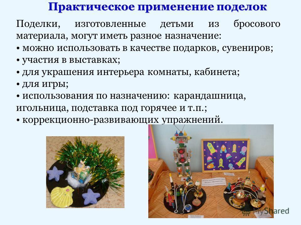 Практическое применение поделок Поделки, изготовленные детьми из бросового материала, могут иметь разное назначение: можно использовать в качестве подарков, сувениров; участия в выставках; для украшения интерьера комнаты, кабинета; для игры; использо