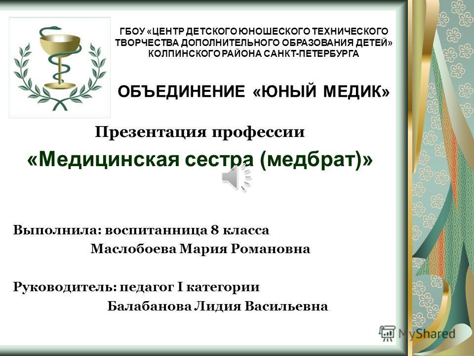 ГБОУ «ЦЕНТР ДЕТСКОГО ЮНОШЕСКОГО ТЕХНИЧЕСКОГО ТВОРЧЕСТВА ДОПОЛНИТЕЛЬНОГО ОБРАЗОВАНИЯ ДЕТЕЙ» КОЛПИНСКОГО РАЙОНА САНКТ-ПЕТЕРБУРГА ОБЪЕДИНЕНИЕ «ЮНЫЙ МЕДИК» Презентация профессии «Медицинская сестра (медбрат)» Выполнила: воспитанница 8 класса Маслобоева М