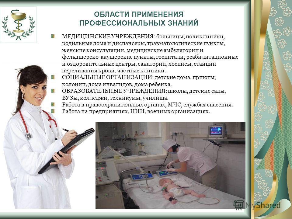 ОБЛАСТИ ПРИМЕНЕНИЯ ПРОФЕССИОНАЛЬНЫХ ЗНАНИЙ МЕДИЦИНСКИЕ УЧРЕЖДЕНИЯ: больницы, поликлиники, родильные дома и диспансеры, травматологические пункты, женские консультации, медицинские амбулатории и фельдшерско-акушерские пункты, госпитали, реабилитационн