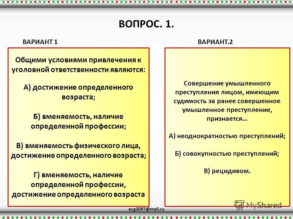 ВОПРОС. 1. evg3097@mail.ru ВАРИАНТ 1ВАРИАНТ.2 Общими условиями привлечения к уголовной ответственности являются: А) достижение определенного возраста; Б) вменяемость, наличие определенной профессии; В) вменяемость физического лица, достижение определ