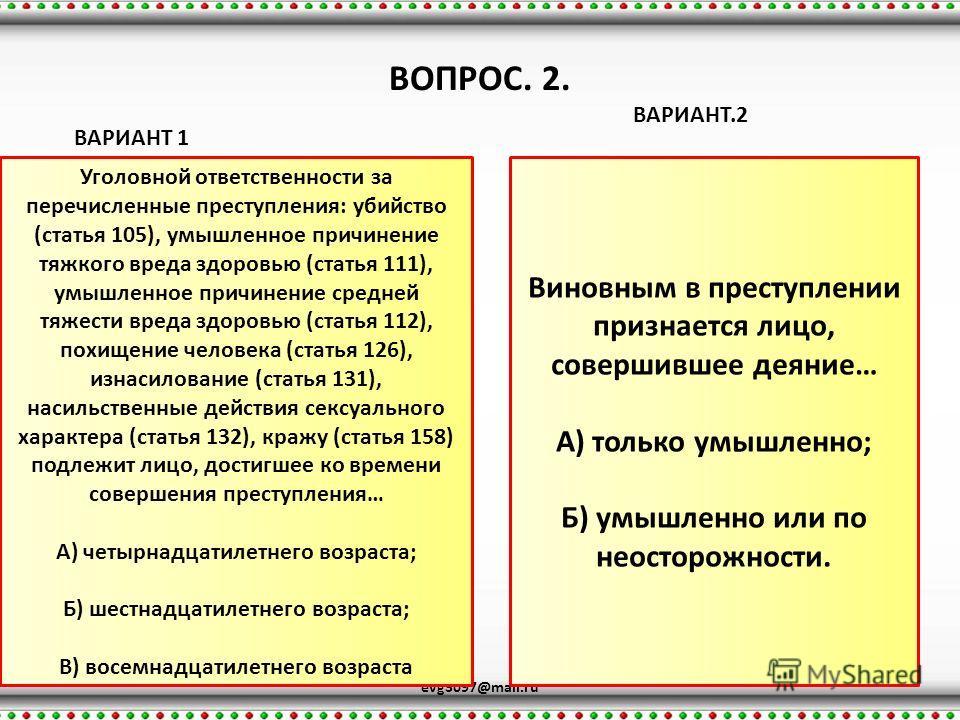 ВОПРОС. 2. evg3097@mail.ru ВАРИАНТ 1 ВАРИАНТ.2 Уголовной ответственности за перечисленные преступления: убийство (статья 105), умышленное причинение тяжкого вреда здоровью (статья 111), умышленное причинение средней тяжести вреда здоровью (статья 112