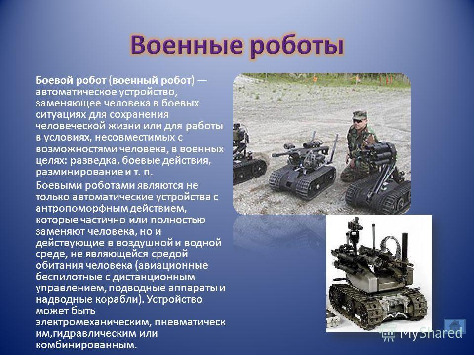 Боевой робот (военный робот) автоматическое устройство, заменяющее человека в боевых ситуациях для сохранения человеческой жизни или для работы в условиях, несовместимых с возможностями человека, в военных целях: разведка, боевые действия, разминиров