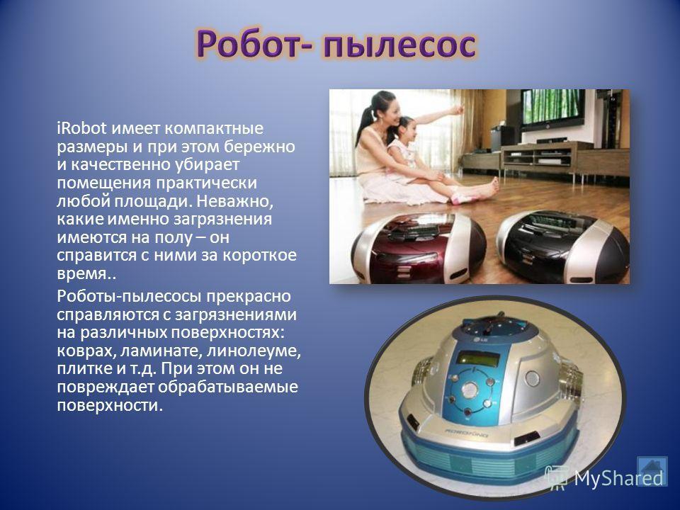 iRobot имеет компактные размеры и при этом бережно и качественно убирает помещения практически любой площади. Неважно, какие именно загрязнения имеются на полу – он справится с ними за короткое время.. Роботы-пылесосы прекрасно справляются с загрязне