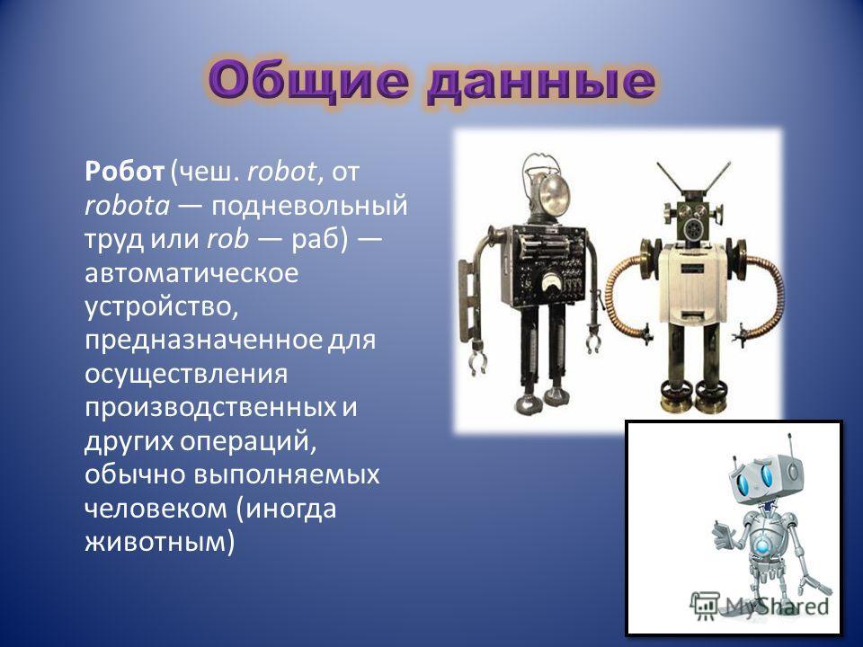 Робот (чеш. robot, от robota подневольный труд или rob раб) автоматическое устройство, предназначенное для осуществления производственных и других операций, обычно выполняемых человеком (иногда животным)
