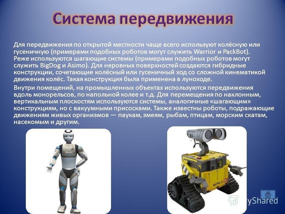 Для передвижения по открытой местности чаще всего используют колёсную или гусеничную (примерами подобных роботов могут служить Warrior и PackBot). Реже используются шагающие системы (примерами подобных роботов могут служить BigDog и Asimo). Для неров