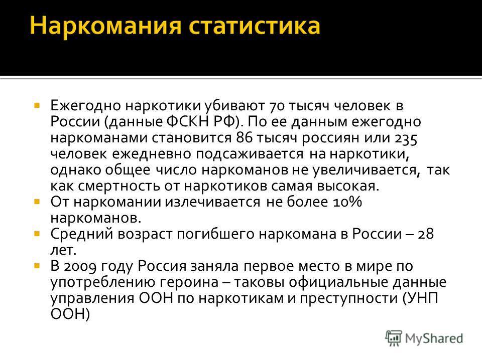 Ежегодно наркотики убивают 70 тысяч человек в России (данные ФСКН РФ). По ее данным ежегодно наркоманами становится 86 тысяч россиян или 235 человек ежедневно подсаживается на наркотики, однако общее число наркоманов не увеличивается, так как смертно
