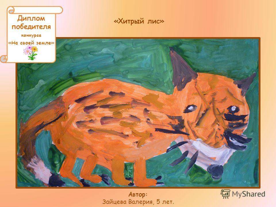 «Хитрый лис» Автор: Зайцева Валерия, 5 лет. Диплом победителя конкурса «На своей земле»