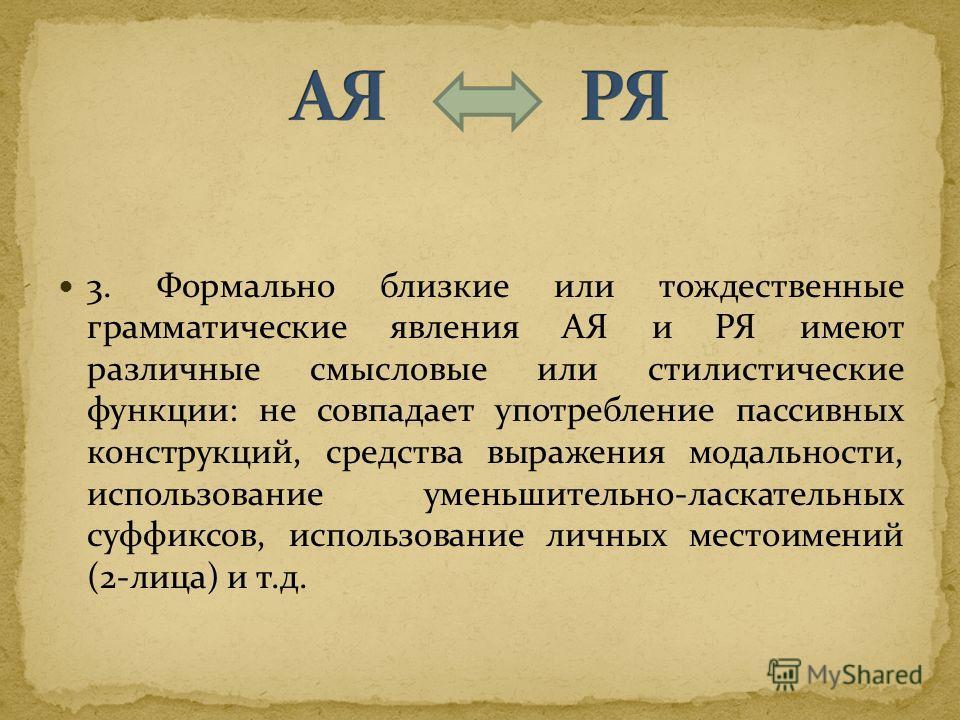3. Формально близкие или тождественные грамматические явления АЯ и РЯ имеют различные смысловые или стилистические функции: не совпадает употребление пассивных конструкций, средства выражения модальности, использование уменьшительно-ласкательных суфф