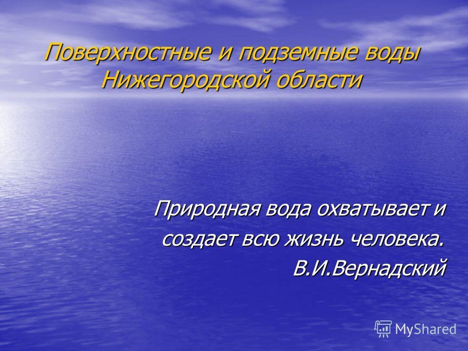 Поверхностные и подземные воды Нижегородской области Природная вода охватывает и создает всю жизнь человека. В.И.Вернадский
