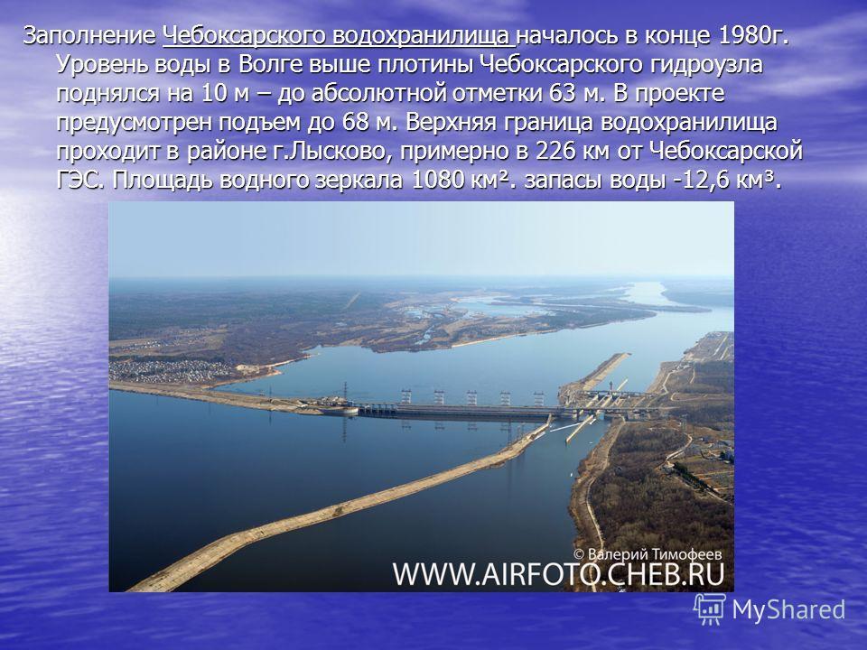 Заполнение Чебоксарского водохранилища началось в конце 1980г. Уровень воды в Волге выше плотины Чебоксарского гидроузла поднялся на 10 м – до абсолютной отметки 63 м. В проекте предусмотрен подъем до 68 м. Верхняя граница водохранилища проходит в ра
