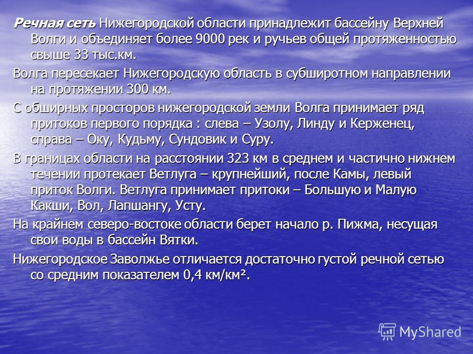 Речная сеть Нижегородской области принадлежит бассейну Верхней Волги и объединяет более 9000 рек и ручьев общей протяженностью свыше 33 тыс.км. Волга пересекает Нижегородскую область в субширотном направлении на протяжении 300 км. С обширных просторо