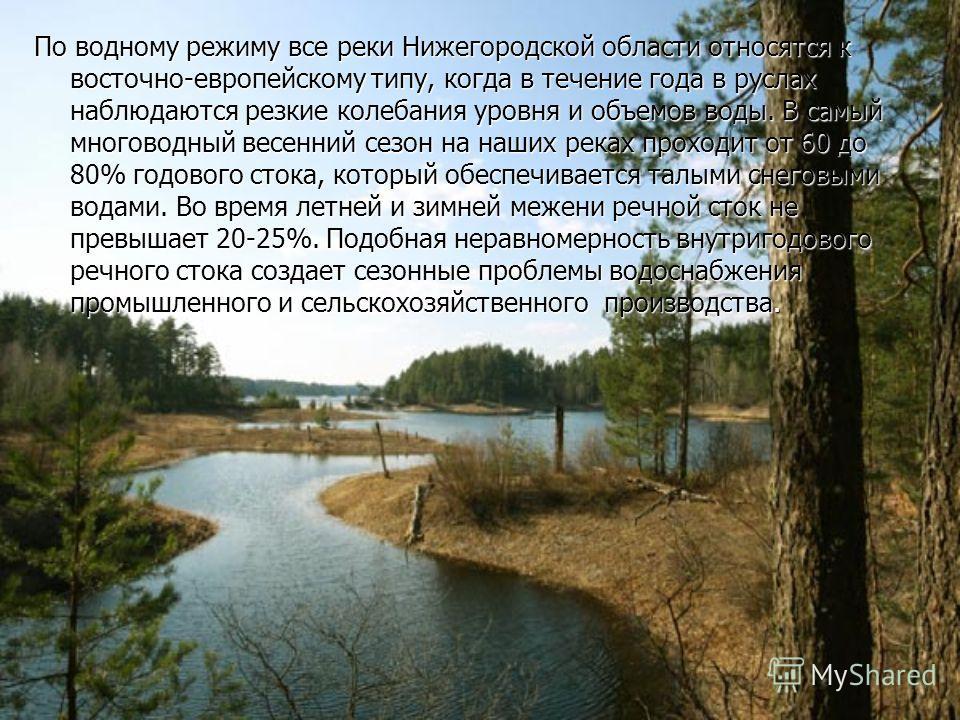 По водному режиму все реки Нижегородской области относятся к восточно-европейскому типу, когда в течение года в руслах наблюдаются резкие колебания уровня и объемов воды. В самый многоводный весенний сезон на наших реках проходит от 60 до 80% годовог